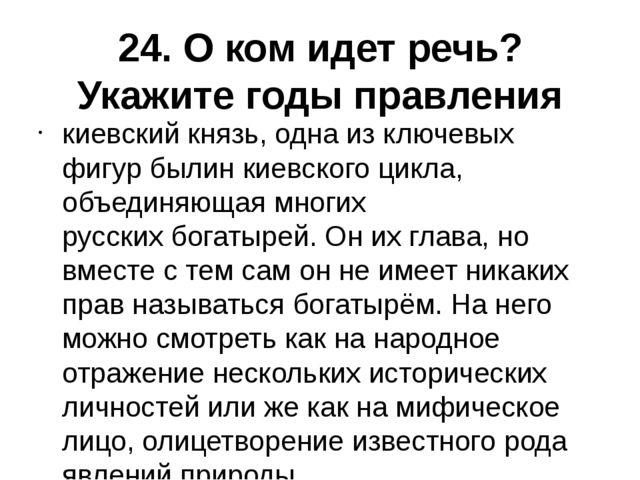 24. О ком идет речь? Укажите годы правления киевский князь, одна из ключевых...