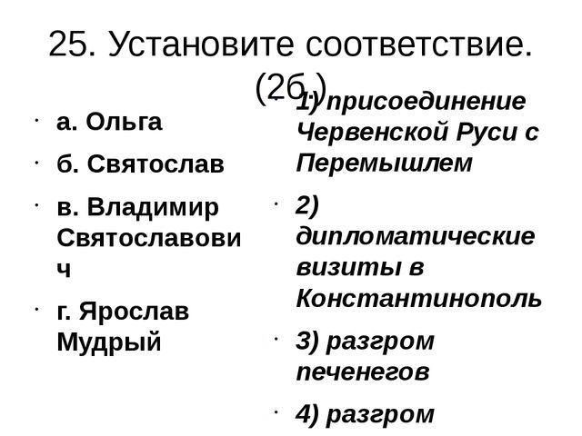 25. Установите соответствие. (2б.) а. Ольга б. Святослав в. Владимир Святосла...