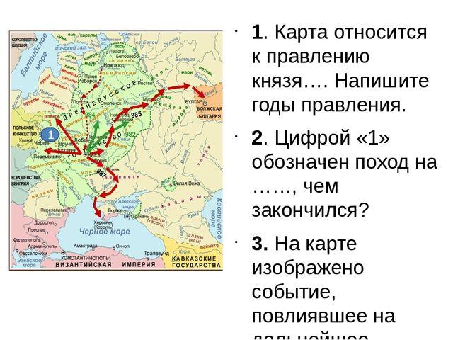 1. Карта относится к правлению князя…. Напишите годы правления. 2. Цифрой «1»...