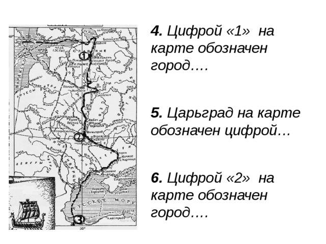 4. Цифрой «1» на карте обозначен город…. 5. Царьград на карте обозначен цифро...