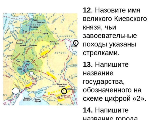 12. Назовите имя великого Киевского князя, чьи завоевательные походы указаны...