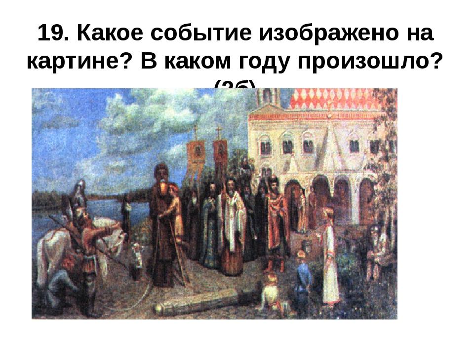 19. Какое событие изображено на картине? В каком году произошло?(2б)