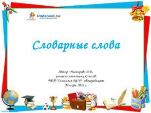 Словарные слова Автор : Нестерова А.В., учитель начальных классов, ГБОУ Гимна