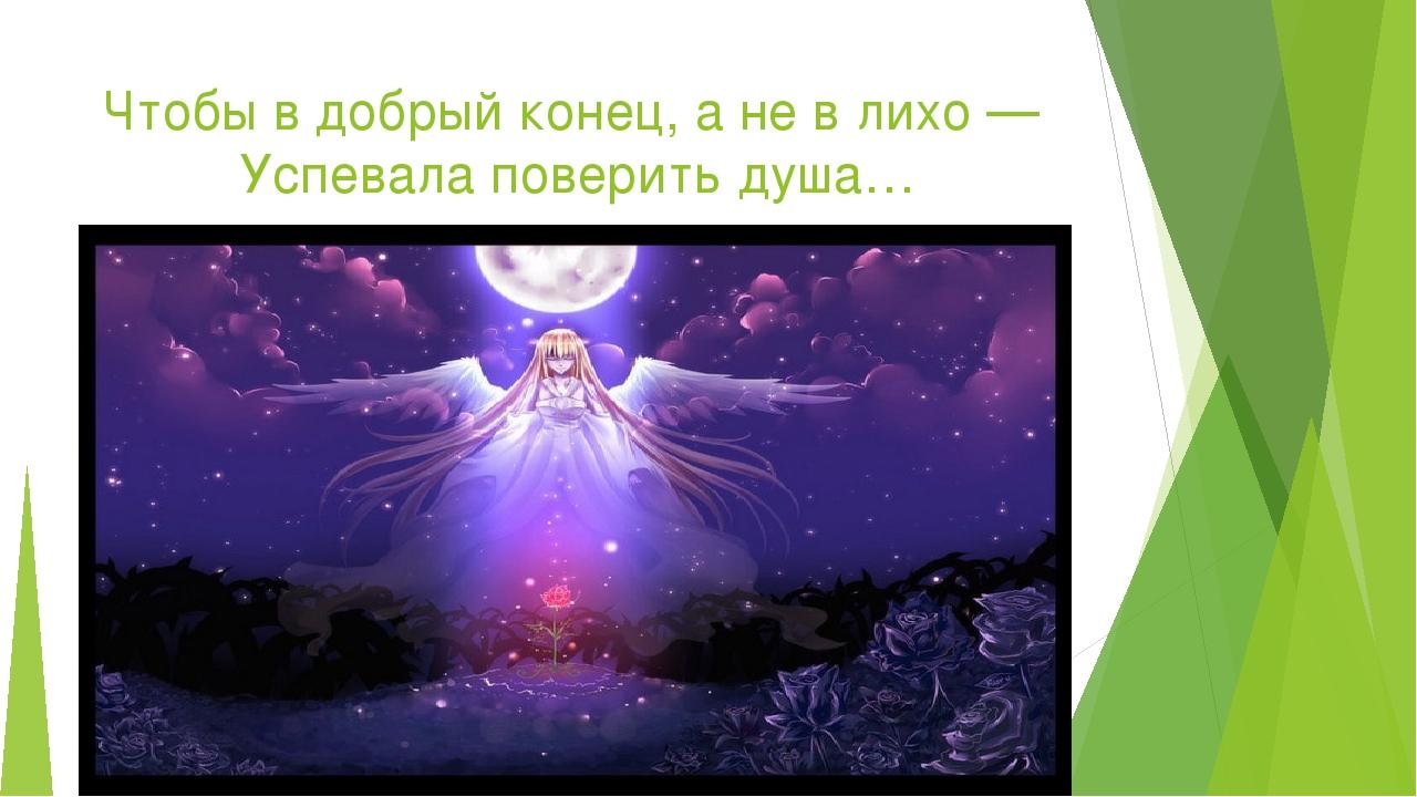 Чтобы вдобрый конец, ане влихо— Успевала поверить душа…