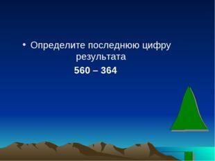 Определите последнюю цифру результата 560 – 364