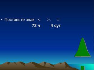 Поставьте знак , = 72 ч 4 сут