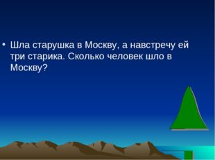 Шла старушка в Москву, а навстречу ей три старика. Сколько человек шло в Моск