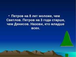 Петров на 8 лет моложе, чем Светлов. Петров на 3 года старше, чем Денисов. На
