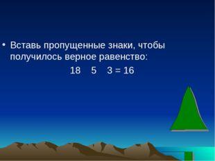 Вставь пропущенные знаки, чтобы получилось верное равенство: 18 5 3 = 16