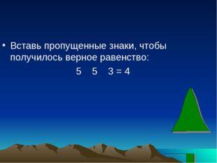Вставь пропущенные знаки, чтобы получилось верное равенство: 5 5 3 = 4