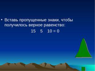 Вставь пропущенные знаки, чтобы получилось верное равенство: 15 5 10 = 0
