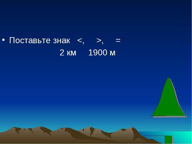 Поставьте знак , = 2 км 1900 м