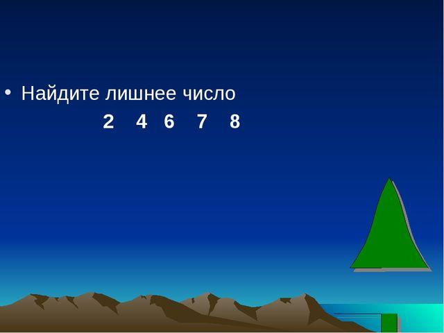 Найдите лишнее число 2 4 6 7 8