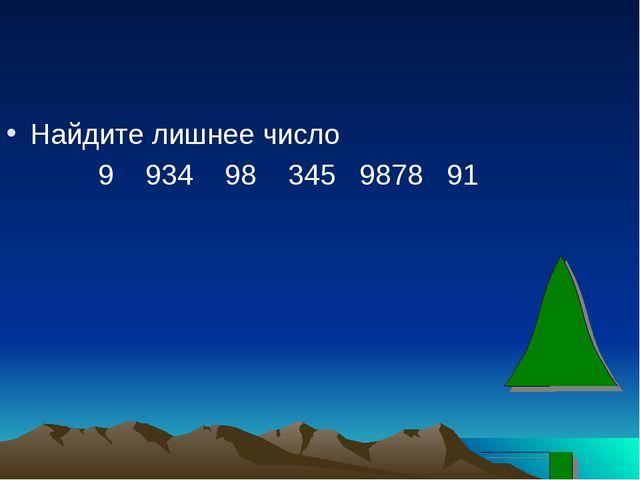 Найдите лишнее число 9 934 98 345 9878 91