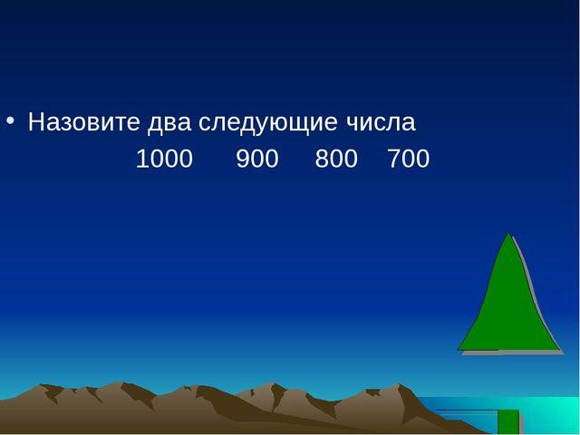 Назовите два следующие числа 1000 900 800 700