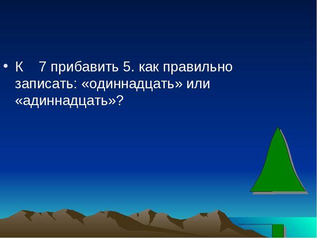 К 7 прибавить 5. как правильно записать: «одиннадцать» или «адиннадцать»?