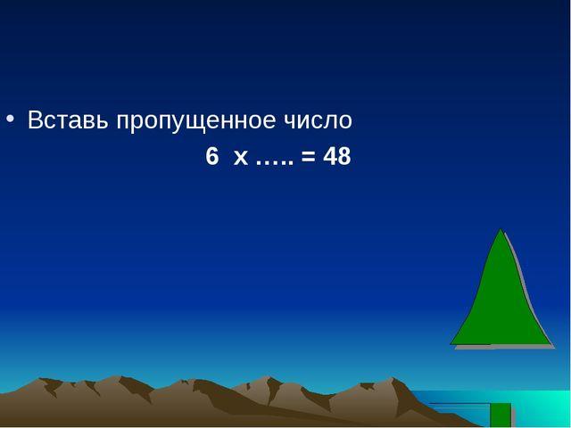 Вставь пропущенное число 6 х ….. = 48