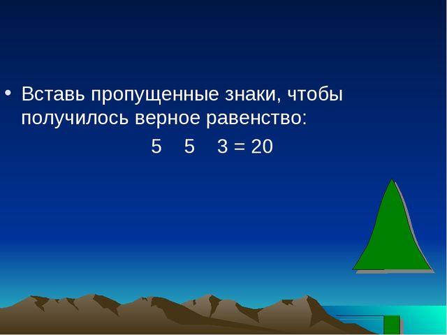 Вставь пропущенные знаки, чтобы получилось верное равенство: 5 5 3 = 20