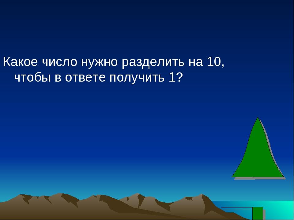 Какое число нужно разделить на 10, чтобы в ответе получить 1?