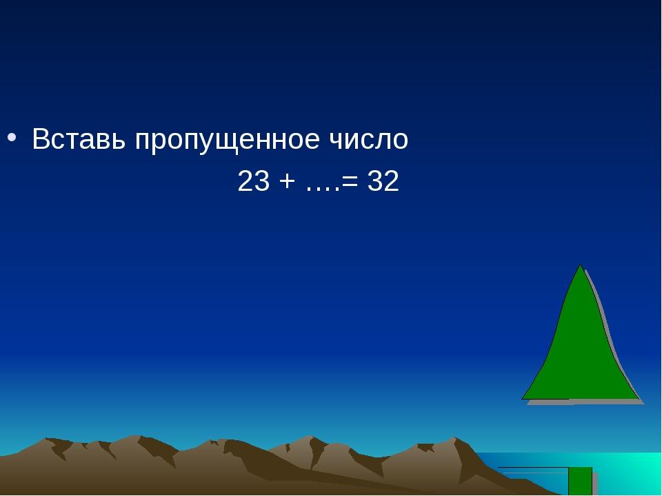 Вставь пропущенное число 23 + ….= 32