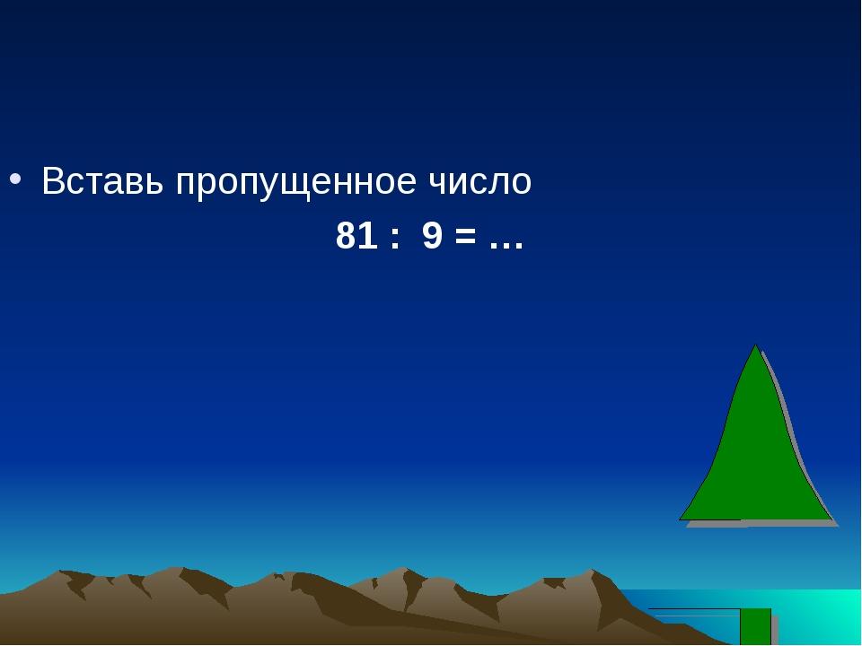 Вставь пропущенное число 81 : 9 = …