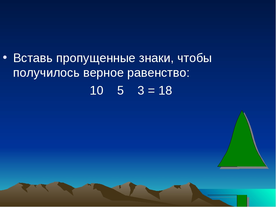Вставь пропущенные знаки, чтобы получилось верное равенство: 10 5 3 = 18