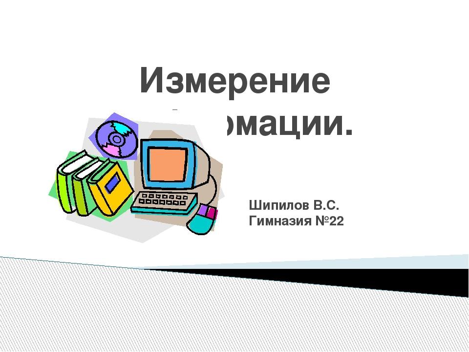 Измерение информации. Шипилов В.С. Гимназия №22