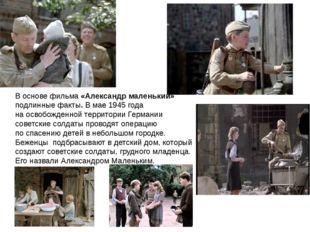 В основе фильма «Александр маленький» подлинные факты. В мае1945 года наосв