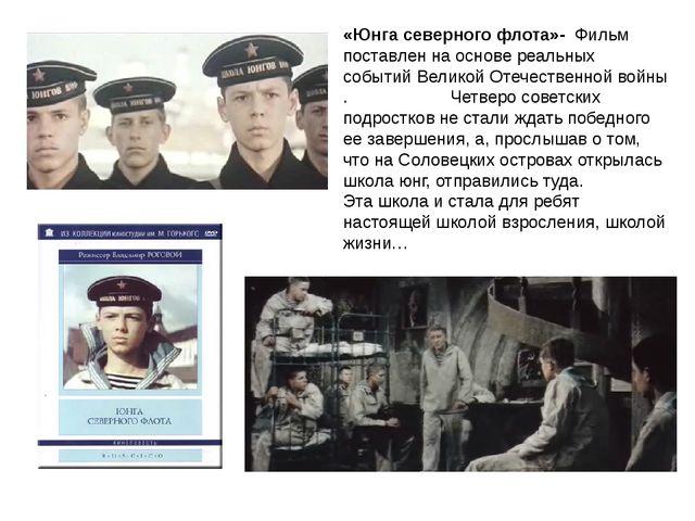 «Юнга северного флота»- Фильм поставлен на основе реальных событийВеликой От...