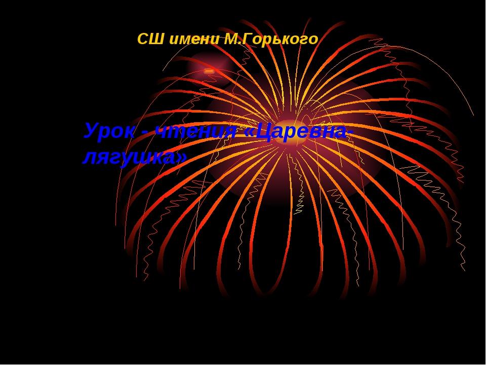 СШ имени М.Горького Урок - чтения «Царевна-лягушка»