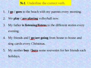 №1. Underline the correct verb. I go / goes to the beach with my parents ever