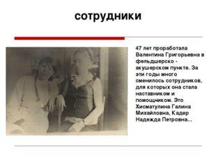 сотрудники 47 лет проработала Валентина Григорьевна в фельдшерско - акушерско