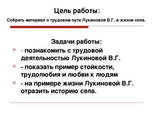 Цель работы: Собрать материал о трудовом пути Лукиновой В.Г. и жизни села. За
