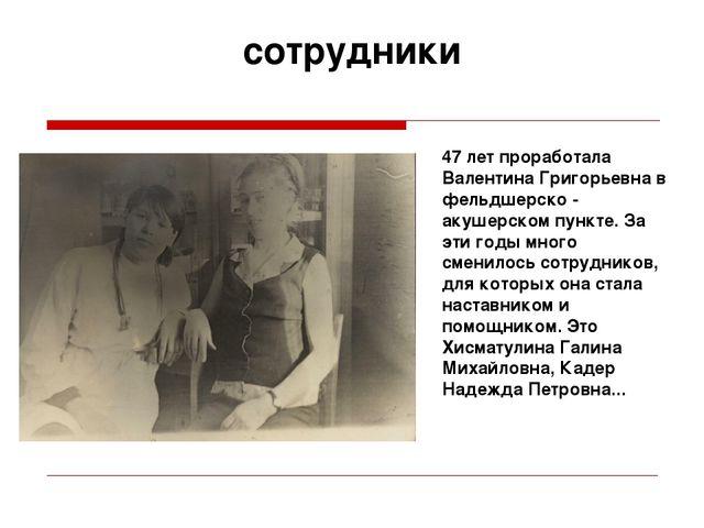 сотрудники 47 лет проработала Валентина Григорьевна в фельдшерско - акушерско...