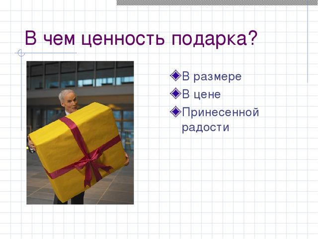 В чем ценность подарка? В размере В цене Принесенной радости