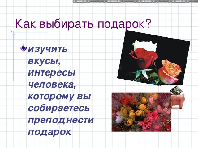 Как выбирать подарок? изучить вкусы, интересы человека, которому вы собираете...