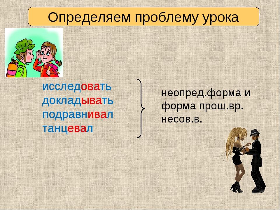 Определяем проблему урока исследовать докладывать подравнивал танцевал исслед...