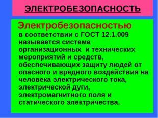 ЭЛЕКТРОБЕЗОПАСНОСТЬ Электробезопасностью в соответствии с ГОСТ 12.1.009 назыв