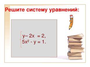 Решите систему уравнений: у– 2х = 2, 5х² - у = 1.