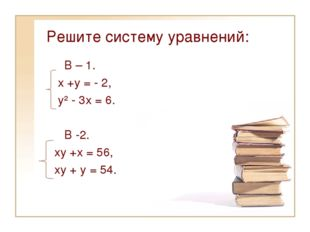 Решите систему уравнений: В – 1. х +у = - 2, у² - 3х = 6. В -2. ху +х = 56, х