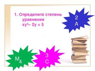 1. Определите степень уравнения ху³– 2у = 5 4 М 2 А 3 С