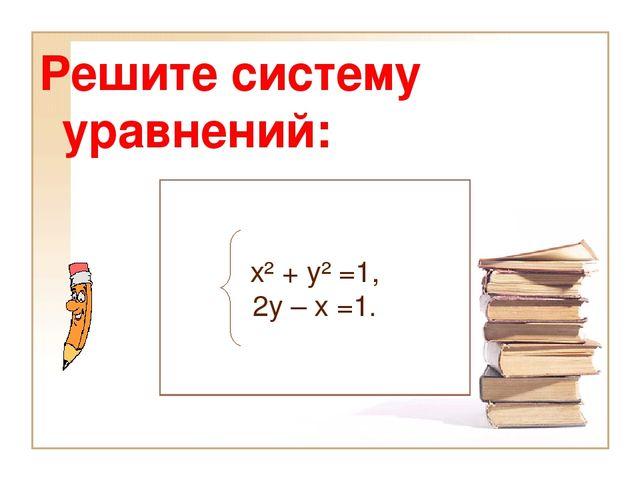 Решите систему уравнений: х² + у² =1, 2у – х =1.