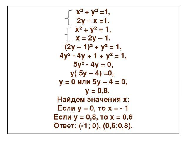 х² + у² =1, 2у – х =1. х² + у² = 1, х = 2у – 1. (2у – 1)² + у² = 1, 4у² - 4у...
