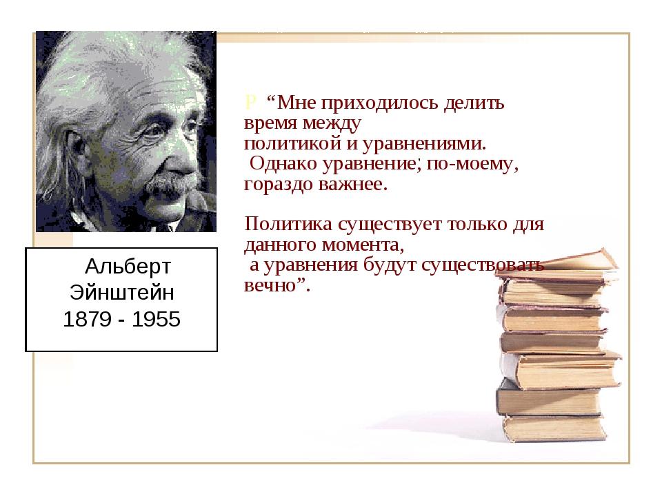 """, """"Мне прходилось делить время между политикой и уравнениями. Однако уравнен..."""