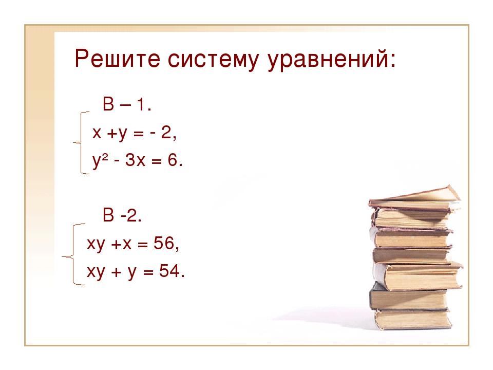 Решите систему уравнений: В – 1. х +у = - 2, у² - 3х = 6. В -2. ху +х = 56, х...