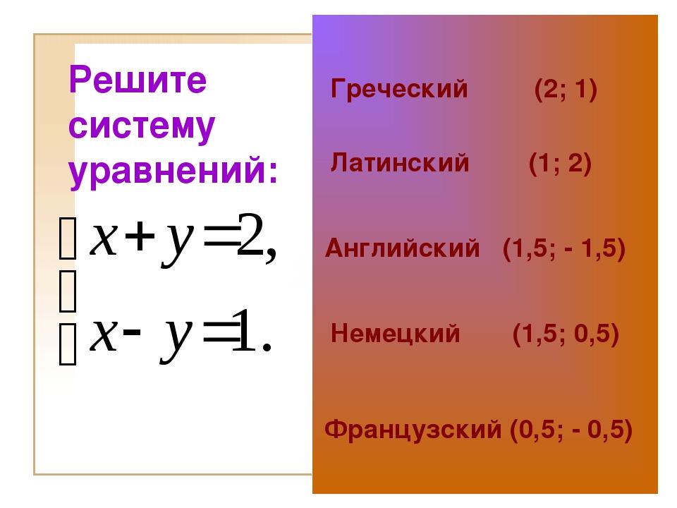 Решите систему уравнений: Греческий (2; 1) Латинский (1; 2) Английский (1,5;...