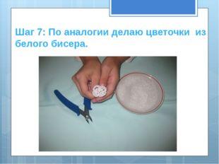 Шаг 7: По аналогии делаю цветочки из белого бисера.