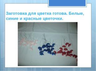 Заготовка для цветка готова. Белые, синие и красные цветочки.