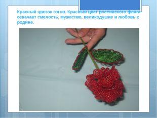 Красный цветок готов. Красный цвет российского флага означает смелость, мужес