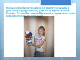 Я решила преподнести в дар свою поделку кандидату в депутаты Государственной